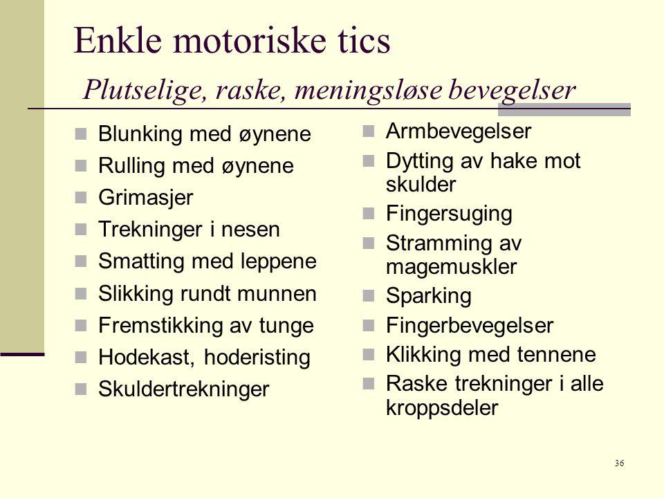 36 Enkle motoriske tics Plutselige, raske, meningsløse bevegelser  Blunking med øynene  Rulling med øynene  Grimasjer  Trekninger i nesen  Smatting med leppene  Slikking rundt munnen  Fremstikking av tunge  Hodekast, hoderisting  Skuldertrekninger  Armbevegelser  Dytting av hake mot skulder  Fingersuging  Stramming av magemuskler  Sparking  Fingerbevegelser  Klikking med tennene  Raske trekninger i alle kroppsdeler