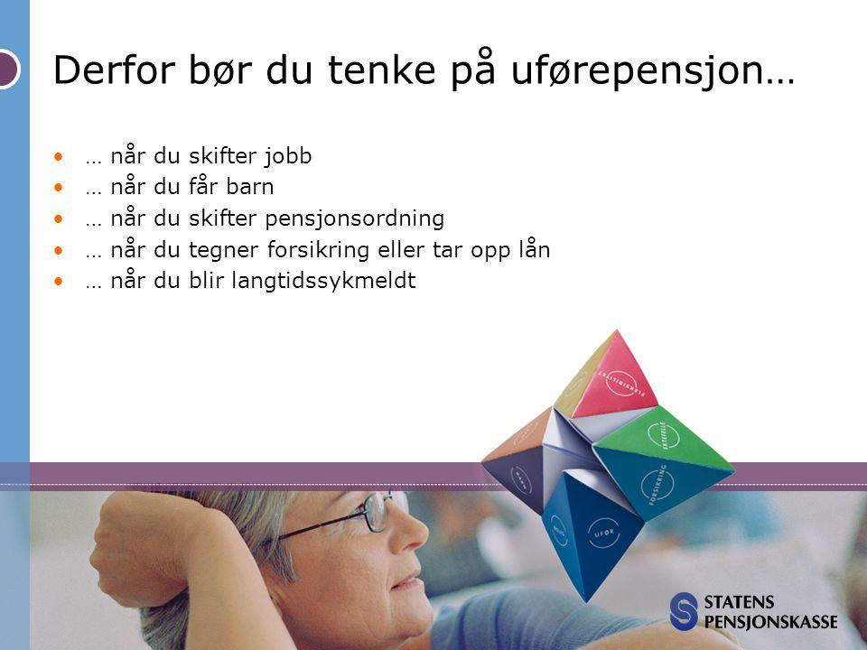 Derfor bør du tenke på uførepensjon… •… når du skifter jobb •… når du får barn •… når du skifter pensjonsordning •… når du tegner forsikring eller tar