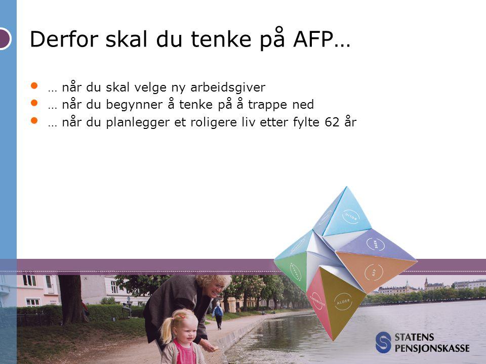 Derfor skal du tenke på AFP… • … når du skal velge ny arbeidsgiver • … når du begynner å tenke på å trappe ned • … når du planlegger et roligere liv e