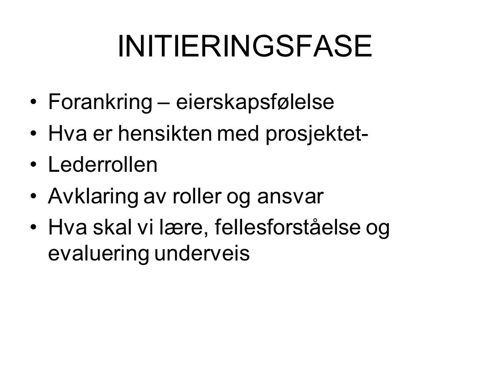 INITIERINGSFASE •Forankring – eierskapsfølelse •Hva er hensikten med prosjektet- •Lederrollen •Avklaring av roller og ansvar •Hva skal vi lære, fellesforståelse og evaluering underveis