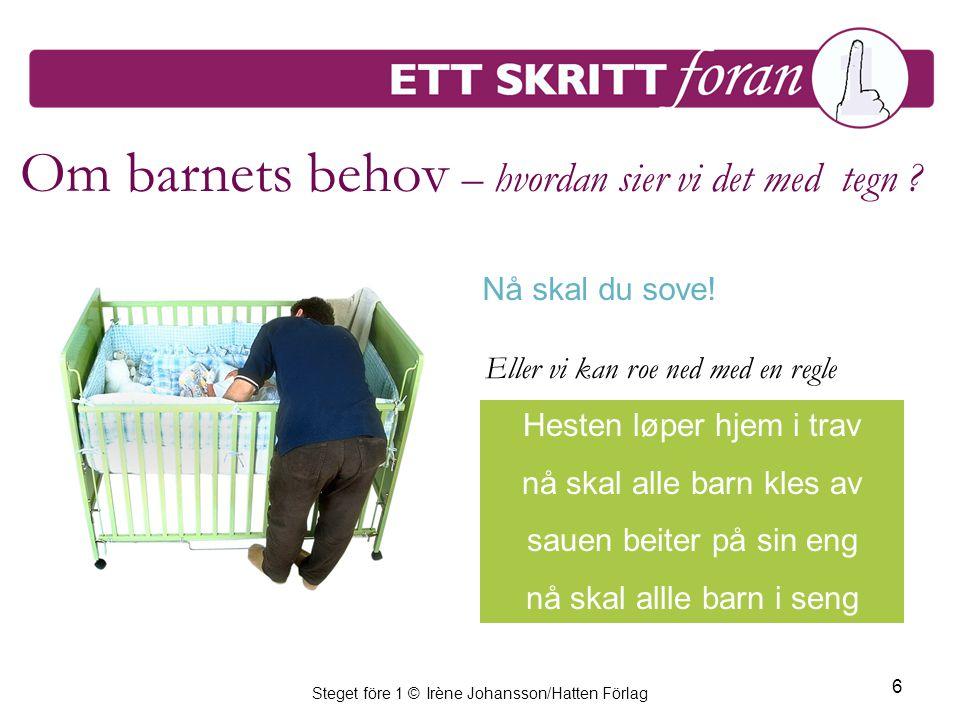 Steget före 1 © Irène Johansson/Hatten Förlag 6 Om barnets behov – hvordan sier vi det med tegn ? Hesten løper hjem i trav nå skal alle barn kles av s