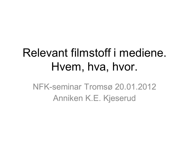 Relevant filmstoff i mediene. Hvem, hva, hvor. NFK-seminar Tromsø 20.01.2012 Anniken K.E. Kjeserud