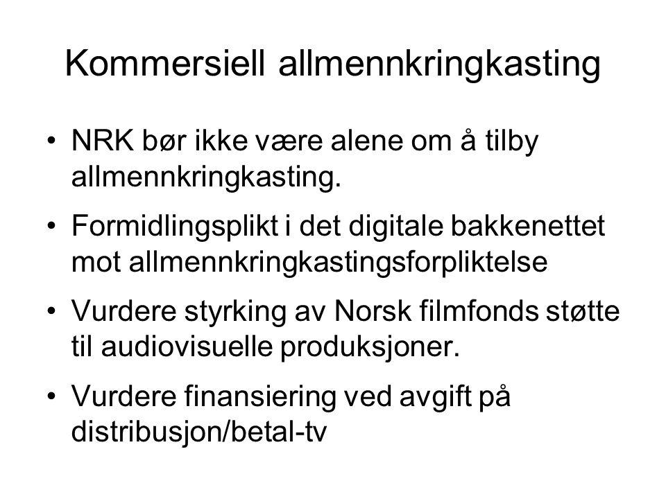Kommersiell allmennkringkasting •NRK bør ikke være alene om å tilby allmennkringkasting. •Formidlingsplikt i det digitale bakkenettet mot allmennkring