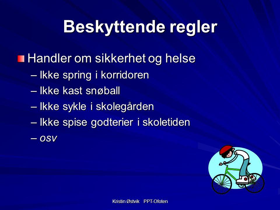 Kristin Østvik PPT-Ofoten Beskyttende regler Handler om sikkerhet og helse –Ikke spring i korridoren –Ikke kast snøball –Ikke sykle i skolegården –Ikke spise godterier i skoletiden –osv