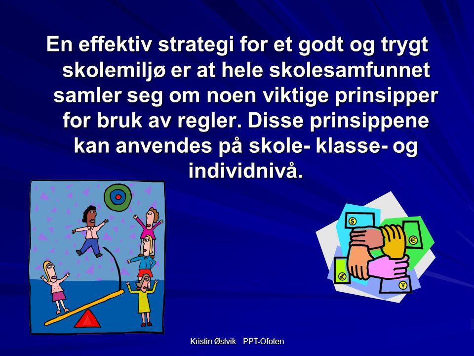 Kristin Østvik PPT-Ofoten En effektiv strategi for et godt og trygt skolemiljø er at hele skolesamfunnet samler seg om noen viktige prinsipper for bruk av regler.