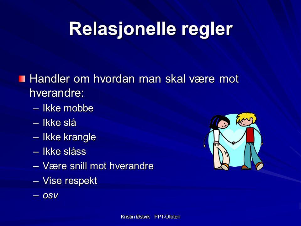 Kristin Østvik PPT-Ofoten Relasjonelle regler Handler om hvordan man skal være mot hverandre: –Ikke mobbe –Ikke slå –Ikke krangle –Ikke slåss –Være snill mot hverandre –Vise respekt –osv