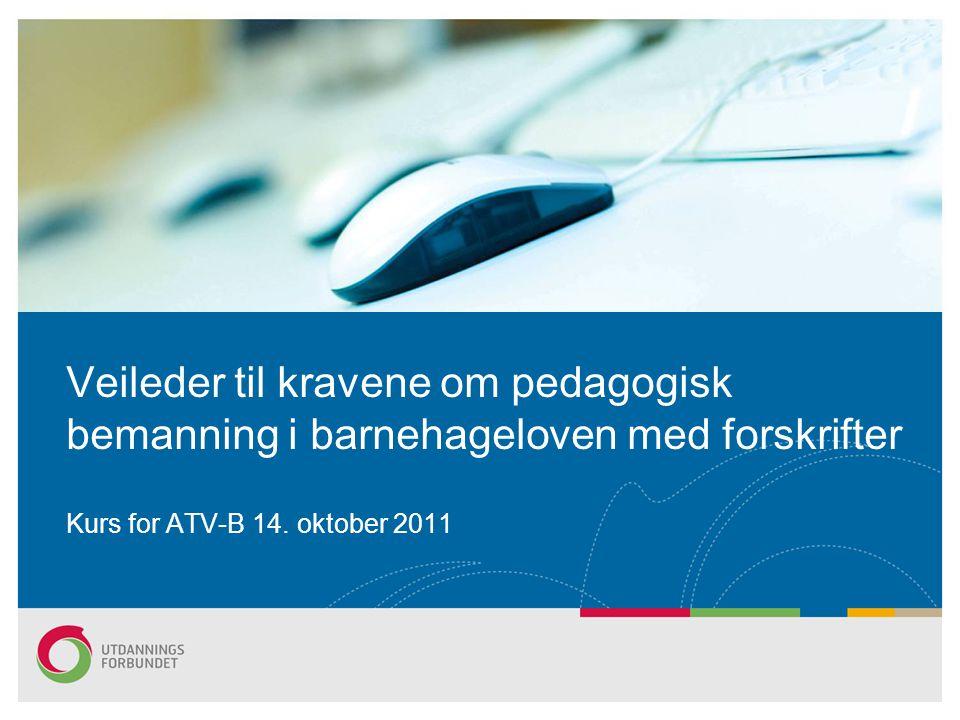 Veileder til kravene om pedagogisk bemanning i barnehageloven med forskrifter Kurs for ATV-B 14. oktober 2011