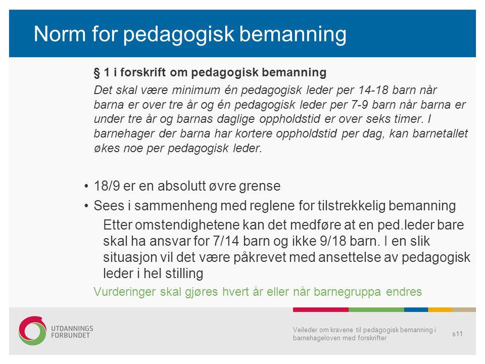 Norm for pedagogisk bemanning § 1 i forskrift om pedagogisk bemanning Det skal være minimum én pedagogisk leder per 14-18 barn når barna er over tre år og én pedagogisk leder per 7-9 barn når barna er under tre år og barnas daglige oppholdstid er over seks timer.