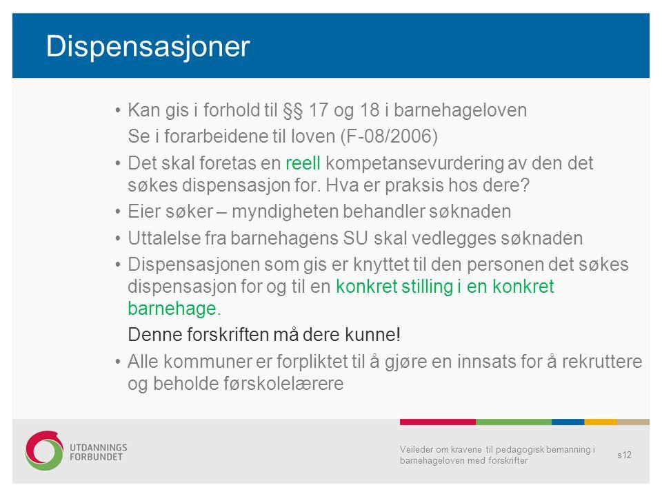 Dispensasjoner •Kan gis i forhold til §§ 17 og 18 i barnehageloven Se i forarbeidene til loven (F-08/2006) •Det skal foretas en reell kompetansevurdering av den det søkes dispensasjon for.