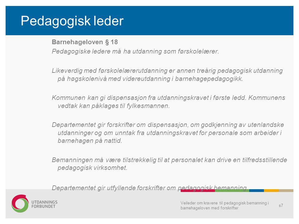 Pedagogisk leder Barnehageloven § 18 Pedagogiske ledere må ha utdanning som førskolelærer. Likeverdig med førskolelærerutdanning er annen treårig peda