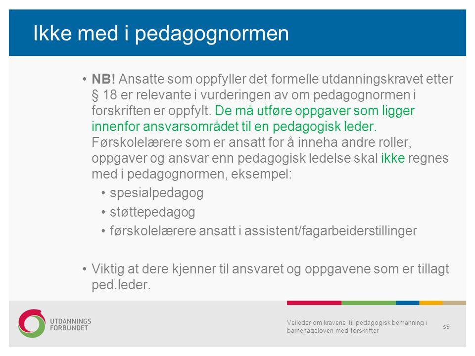 Ikke med i pedagognormen •NB! Ansatte som oppfyller det formelle utdanningskravet etter § 18 er relevante i vurderingen av om pedagognormen i forskrif