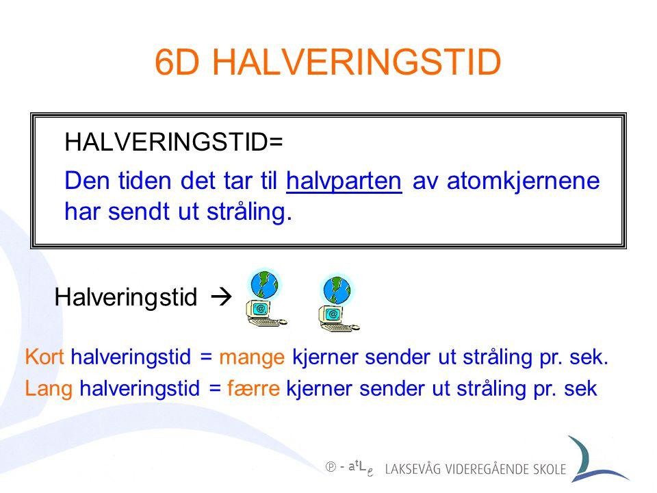 6D HALVERINGSTID  - a t L e HALVERINGSTID= Den tiden det tar til halvparten av atomkjernene har sendt ut stråling.
