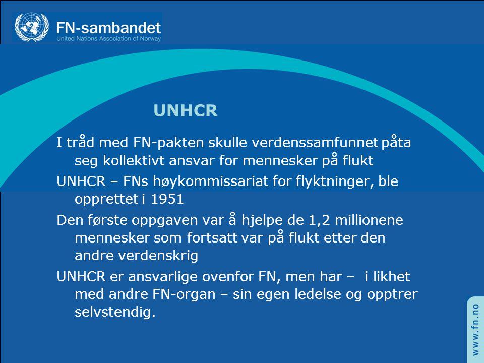 UNHCR I tråd med FN-pakten skulle verdenssamfunnet påta seg kollektivt ansvar for mennesker på flukt UNHCR – FNs høykommissariat for flyktninger, ble opprettet i 1951 Den første oppgaven var å hjelpe de 1,2 millionene mennesker som fortsatt var på flukt etter den andre verdenskrig UNHCR er ansvarlige ovenfor FN, men har – i likhet med andre FN-organ – sin egen ledelse og opptrer selvstendig.