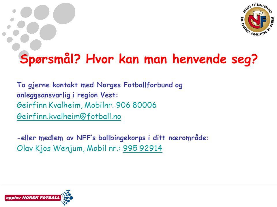 Spørsmål? Hvor kan man henvende seg? Ta gjerne kontakt med Norges Fotballforbund og anleggsansvarlig i region Vest: Geirfinn Kvalheim, Mobilnr. 906 80