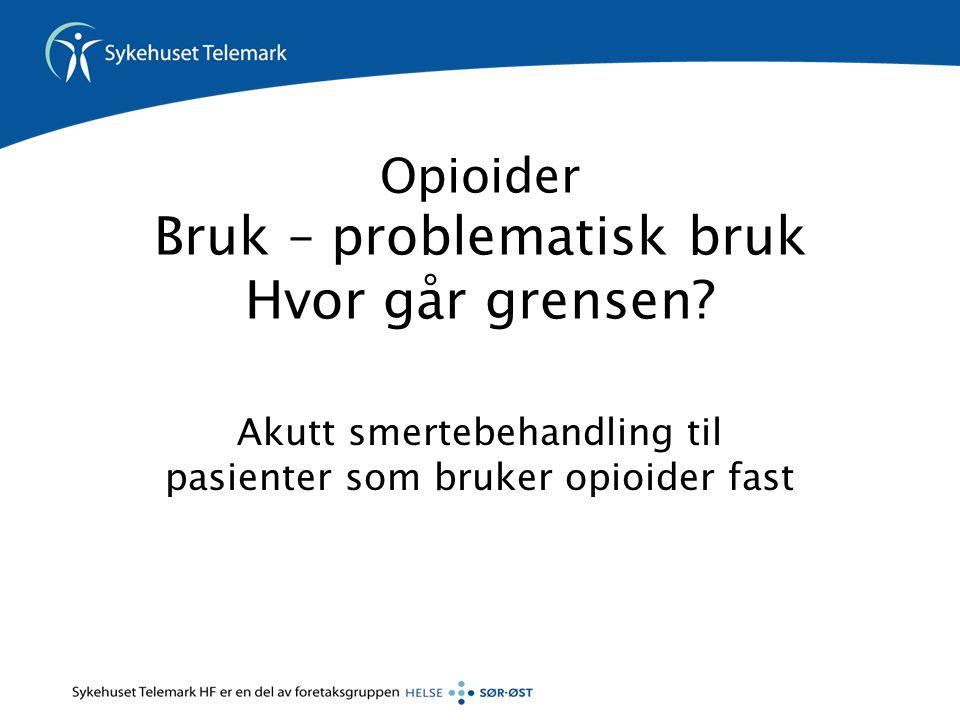 Opioider Bruk – problematisk bruk Hvor går grensen? Akutt smertebehandling til pasienter som bruker opioider fast
