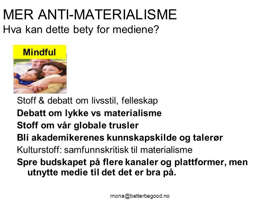 mona@betterbegood.no MER ANTI-MATERIALISME Hva kan dette bety for mediene? Stoff & debatt om livsstil, felleskap Debatt om lykke vs materialisme Stoff