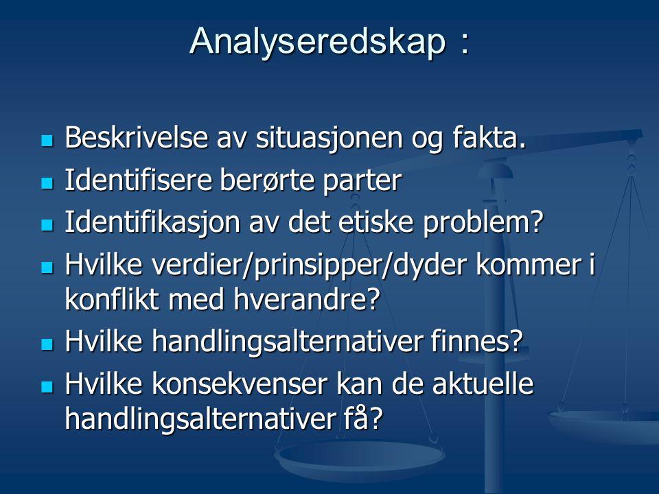 Analyseredskap :  Beskrivelse av situasjonen og fakta.  Identifisere berørte parter  Identifikasjon av det etiske problem?  Hvilke verdier/prinsip