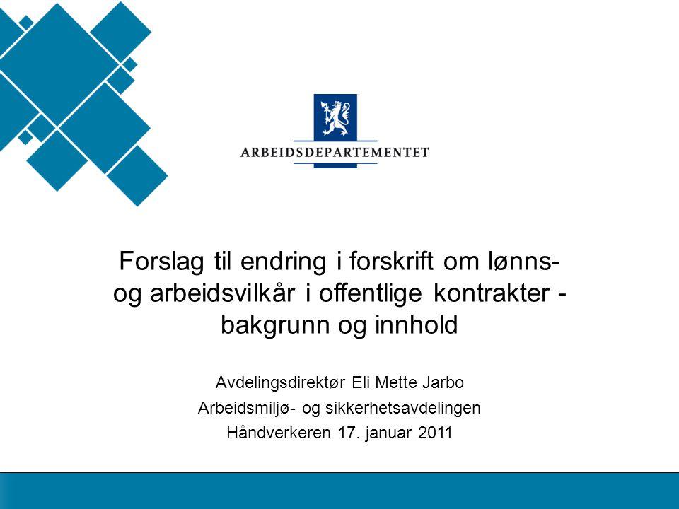 Avdelingsdirektør Eli Mette Jarbo Arbeidsmiljø- og sikkerhetsavdelingen Håndverkeren 17. januar 2011 Forslag til endring i forskrift om lønns- og arbe