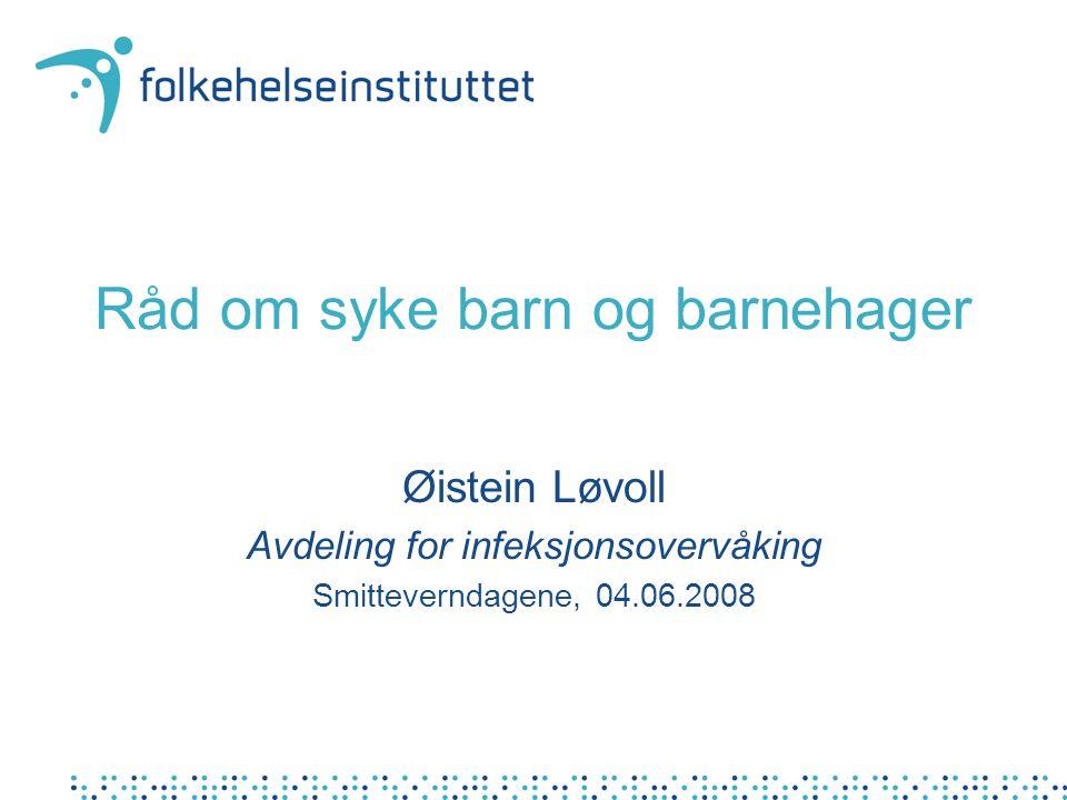 Råd om syke barn og barnehager Øistein Løvoll Avdeling for infeksjonsovervåking Smitteverndagene, 04.06.2008