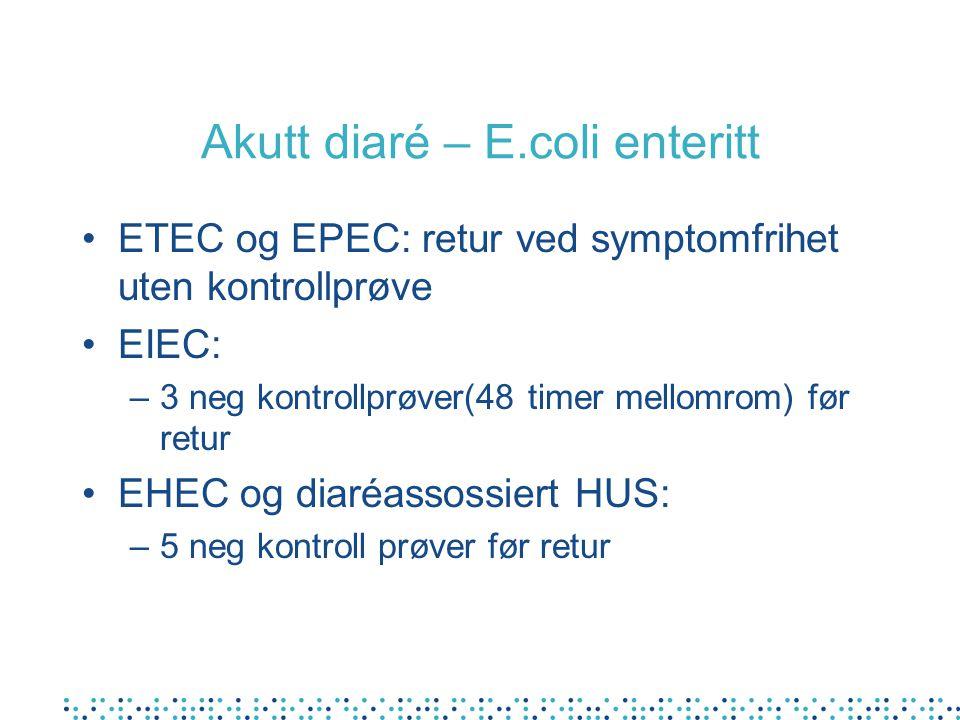 Akutt diaré – E.coli enteritt •ETEC og EPEC: retur ved symptomfrihet uten kontrollprøve •EIEC: –3 neg kontrollprøver(48 timer mellomrom) før retur •EHEC og diaréassossiert HUS: –5 neg kontroll prøver før retur