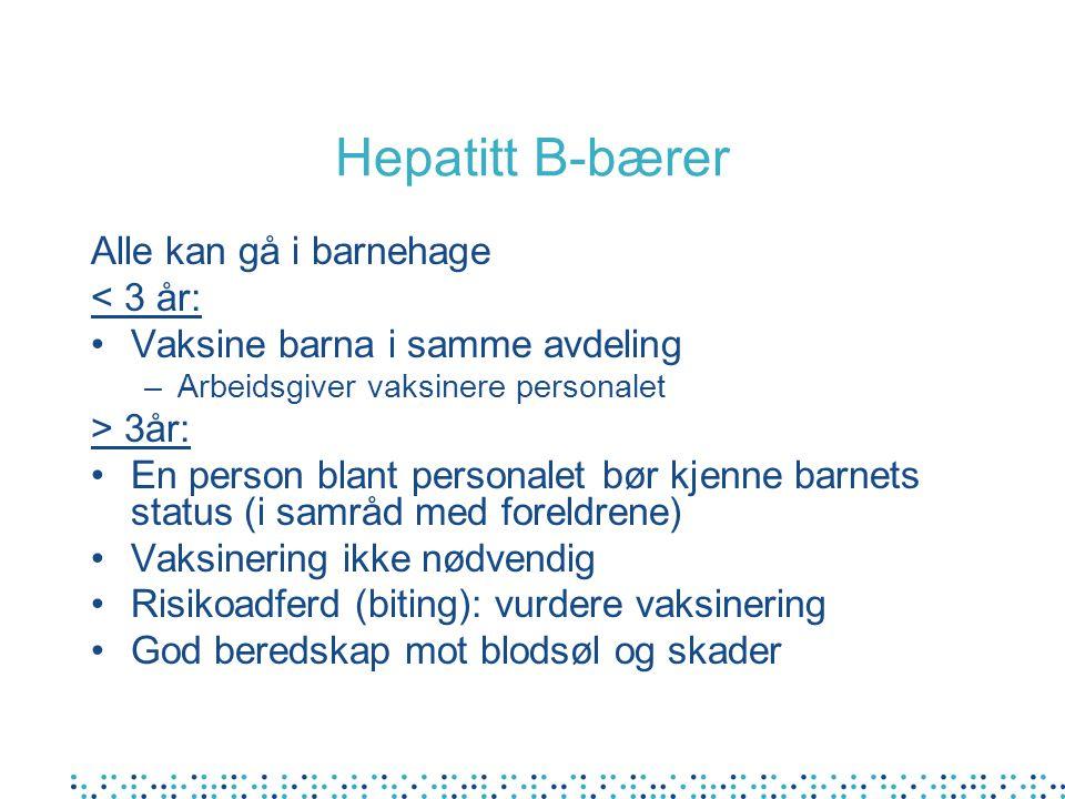 Hepatitt B-bærer Alle kan gå i barnehage < 3 år: •Vaksine barna i samme avdeling –Arbeidsgiver vaksinere personalet > 3år: •En person blant personalet bør kjenne barnets status (i samråd med foreldrene) •Vaksinering ikke nødvendig •Risikoadferd (biting): vurdere vaksinering •God beredskap mot blodsøl og skader