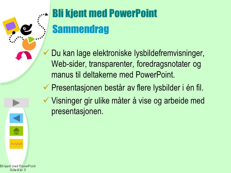 Avslutt Bli kjent med PowerPoint Side 9 av 9 Bli kjent med PowerPoint Sammendrag  Du kan lage elektroniske lysbildefremvisninger, Web-sider, transparenter, foredragsnotater og manus til deltakerne med PowerPoint.