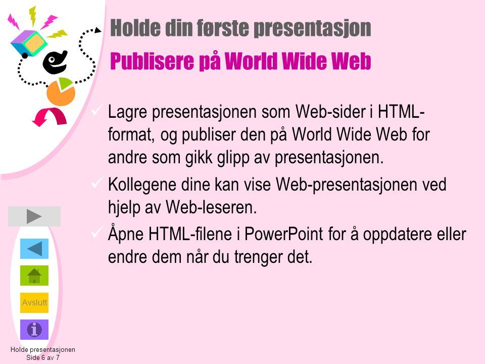 Avslutt Holde din første presentasjon Publisere på World Wide Web  Lagre presentasjonen som Web-sider i HTML- format, og publiser den på World Wide Web for andre som gikk glipp av presentasjonen.
