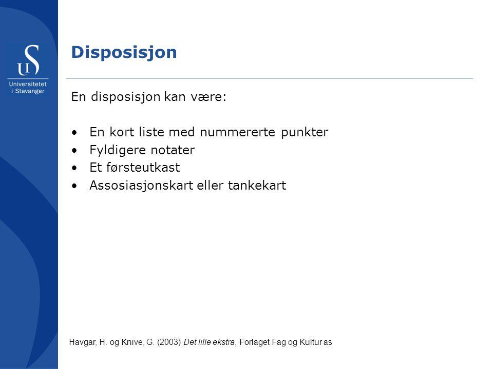 Disposisjon En disposisjon kan være: •En kort liste med nummererte punkter •Fyldigere notater •Et førsteutkast •Assosiasjonskart eller tankekart Havgar, H.