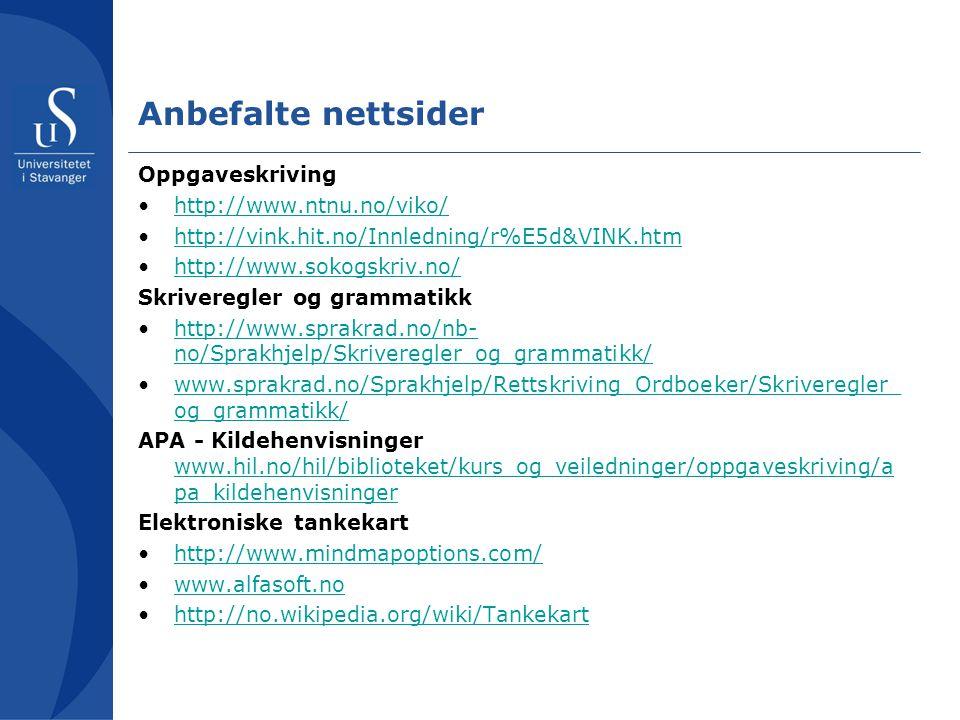 Anbefalte nettsider Oppgaveskriving •http://www.ntnu.no/viko/http://www.ntnu.no/viko/ •http://vink.hit.no/Innledning/r%E5d&VINK.htmhttp://vink.hit.no/Innledning/r%E5d&VINK.htm •http://www.sokogskriv.no/http://www.sokogskriv.no/ Skriveregler og grammatikk •http://www.sprakrad.no/nb- no/Sprakhjelp/Skriveregler_og_grammatikk/ http://www.sprakrad.no/nb- no/Sprakhjelp/Skriveregler_og_grammatikk/ •www.sprakrad.no/Sprakhjelp/Rettskriving_Ordboeker/Skriveregler_ og_grammatikk/www.sprakrad.no/Sprakhjelp/Rettskriving_Ordboeker/Skriveregler_ og_grammatikk/ APA - Kildehenvisninger www.hil.no/hil/biblioteket/kurs_og_veiledninger/oppgaveskriving/a pa_kildehenvisninger www.hil.no/hil/biblioteket/kurs_og_veiledninger/oppgaveskriving/a pa_kildehenvisninger Elektroniske tankekart •http://www.mindmapoptions.com/http://www.mindmapoptions.com/ •www.alfasoft.nowww.alfasoft.no •http://no.wikipedia.org/wiki/Tankekarthttp://no.wikipedia.org/wiki/Tankekart