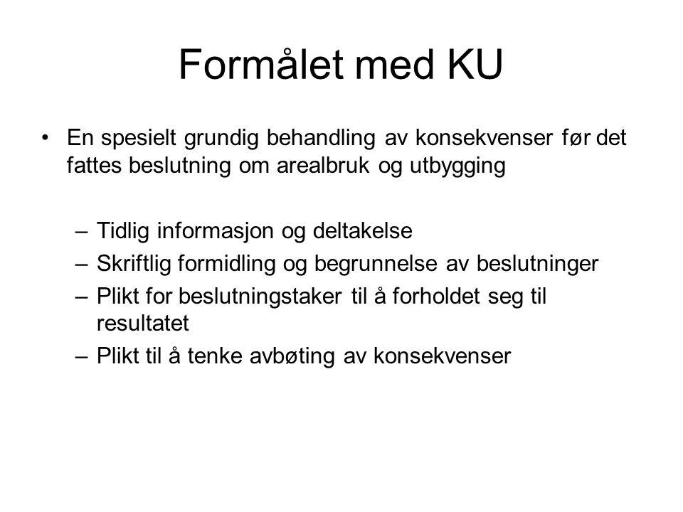 Formålet med KU •En spesielt grundig behandling av konsekvenser før det fattes beslutning om arealbruk og utbygging –Tidlig informasjon og deltakelse