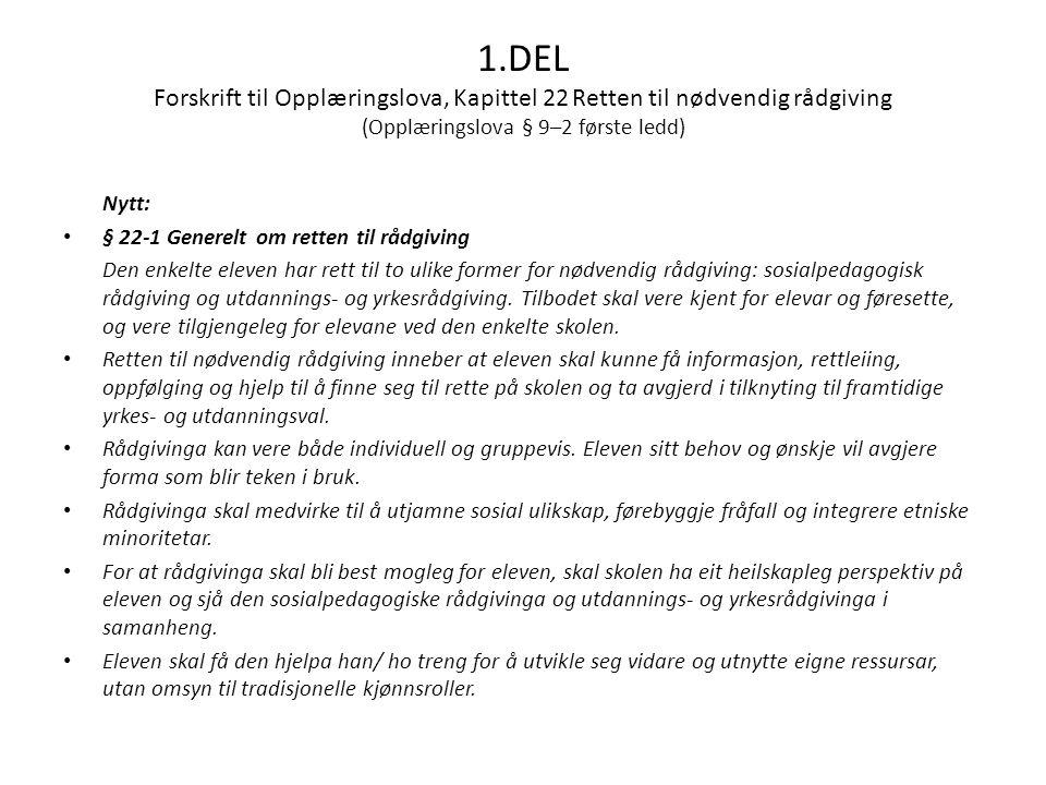 1.DEL Forskrift til Opplæringslova, Kapittel 22 Retten til nødvendig rådgiving (Opplæringslova § 9–2 første ledd) Nytt: • § 22-1 Generelt om retten til rådgiving Den enkelte eleven har rett til to ulike former for nødvendig rådgiving: sosialpedagogisk rådgiving og utdannings- og yrkesrådgiving.