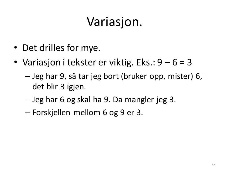 Variasjon. • Det drilles for mye. • Variasjon i tekster er viktig. Eks.: 9 – 6 = 3 – Jeg har 9, så tar jeg bort (bruker opp, mister) 6, det blir 3 igj