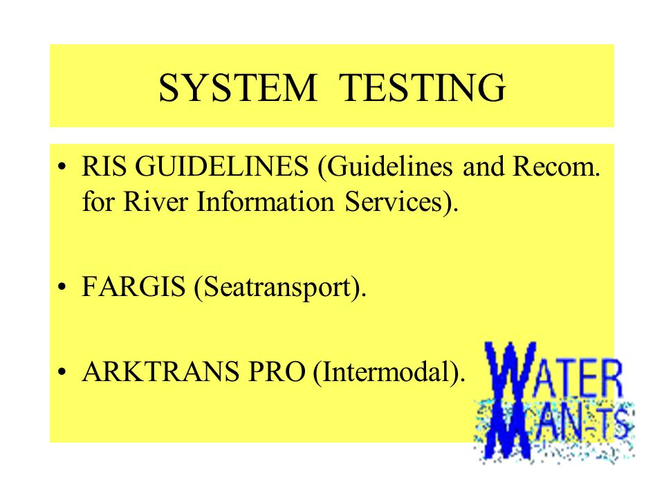 SYSTEM TESTING •RIS GUIDELINES (Guidelines and Recom. for River Information Services). •FARGIS (Seatransport). •ARKTRANS PRO (Intermodal).