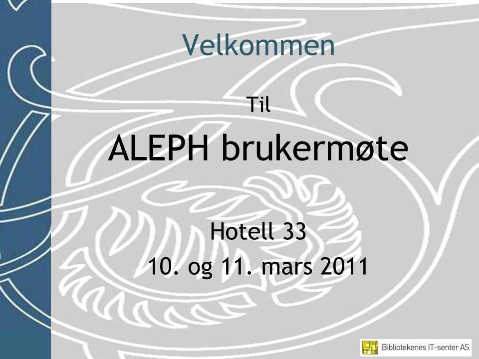 Velkommen Til ALEPH brukermøte Hotell 33 10. og 11. mars 2011