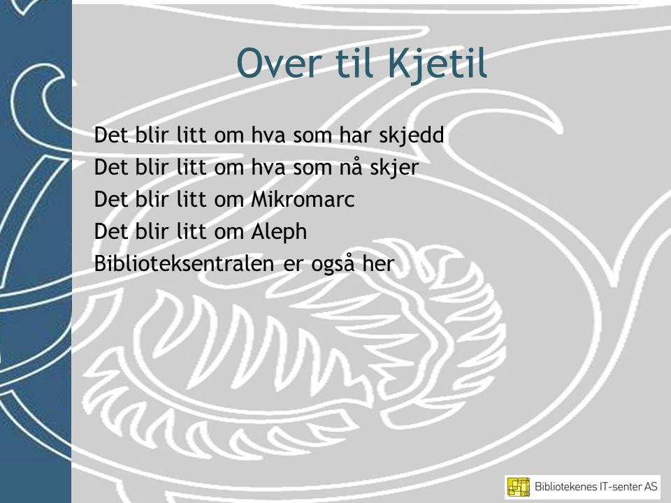 Over til Kjetil Det blir litt om hva som har skjedd Det blir litt om hva som nå skjer Det blir litt om Mikromarc Det blir litt om Aleph Biblioteksentralen er også her