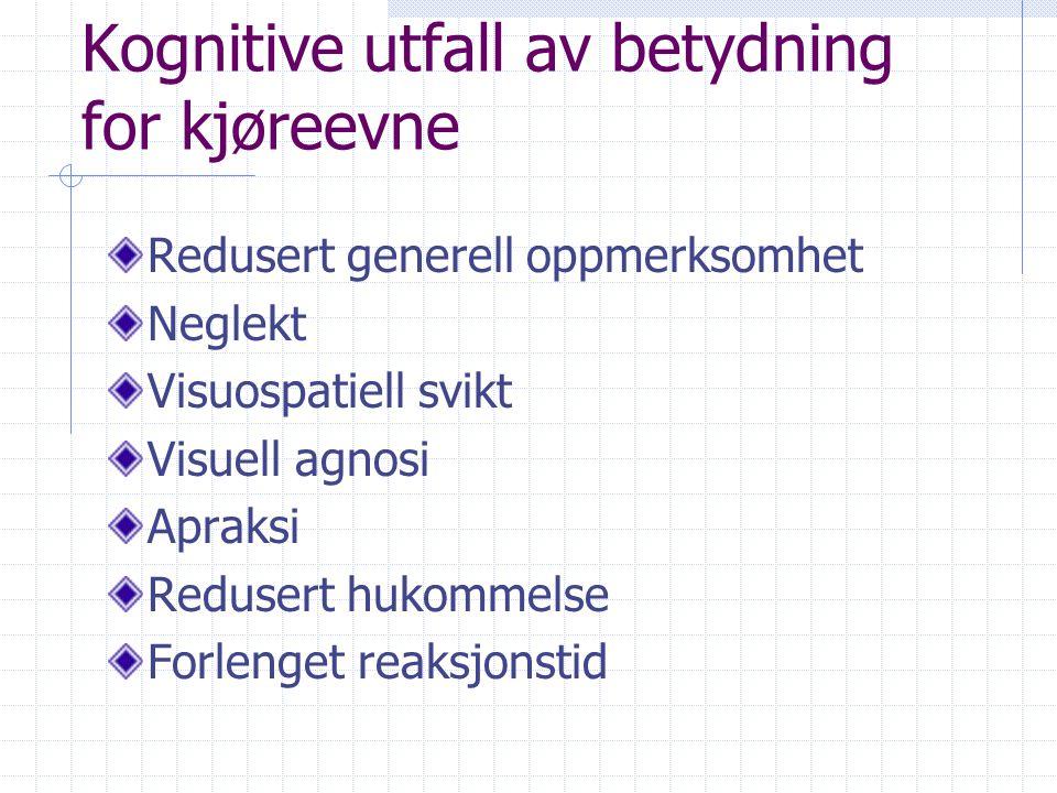 Kognitive utfall av betydning for kjøreevne Redusert generell oppmerksomhet Neglekt Visuospatiell svikt Visuell agnosi Apraksi Redusert hukommelse Forlenget reaksjonstid
