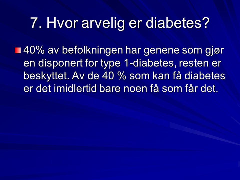 7. Hvor arvelig er diabetes? 40% av befolkningen har genene som gjør en disponert for type 1-diabetes, resten er beskyttet. Av de 40 % som kan få diab