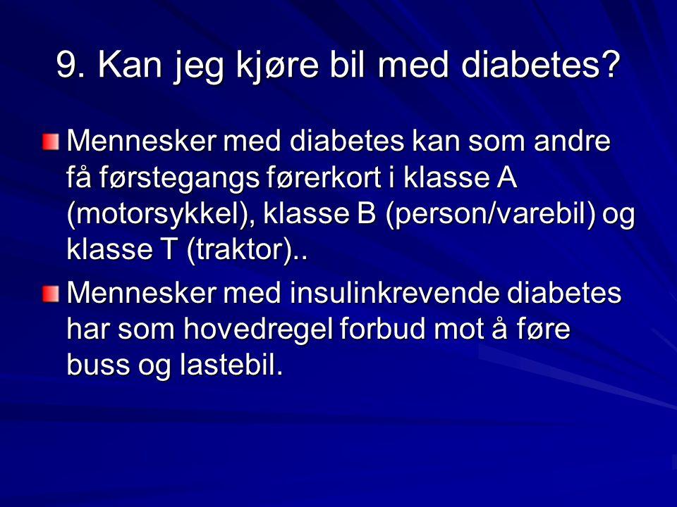 9. Kan jeg kjøre bil med diabetes? Mennesker med diabetes kan som andre få førstegangs førerkort i klasse A (motorsykkel), klasse B (person/varebil) o