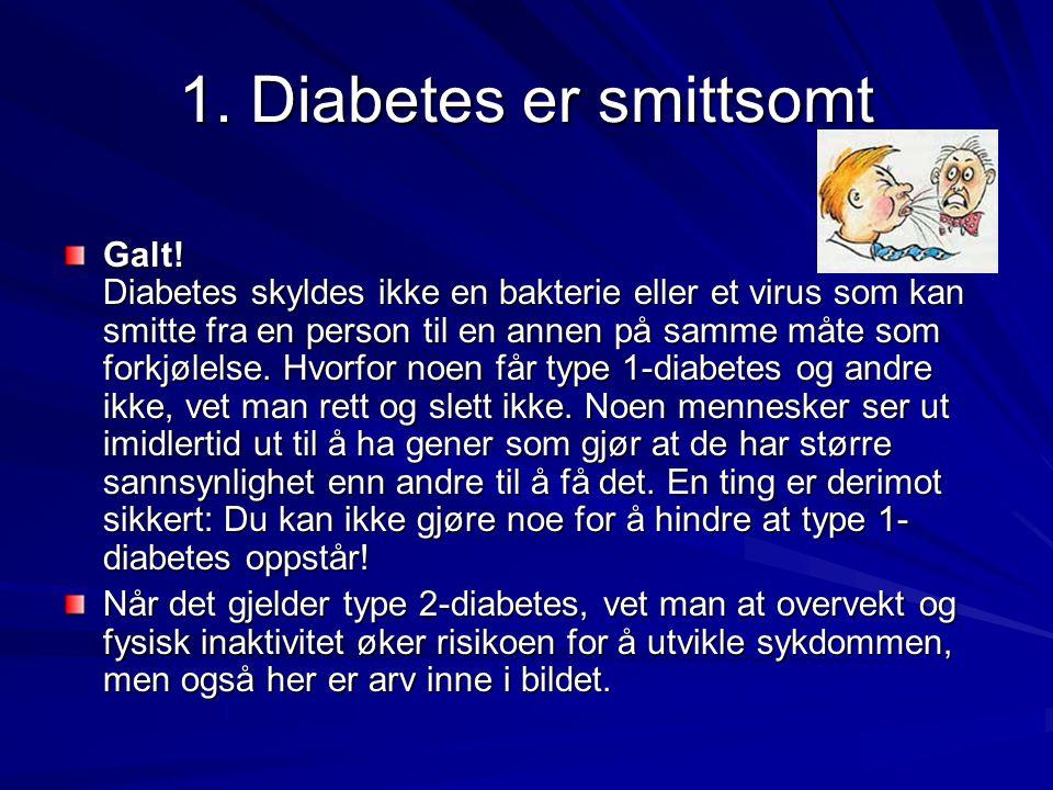 1. Diabetes er smittsomt Galt! Diabetes skyldes ikke en bakterie eller et virus som kan smitte fra en person til en annen på samme måte som forkjølels