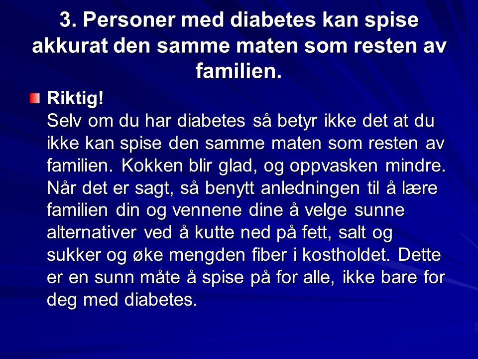 3. Personer med diabetes kan spise akkurat den samme maten som resten av familien. Riktig! Selv om du har diabetes så betyr ikke det at du ikke kan sp