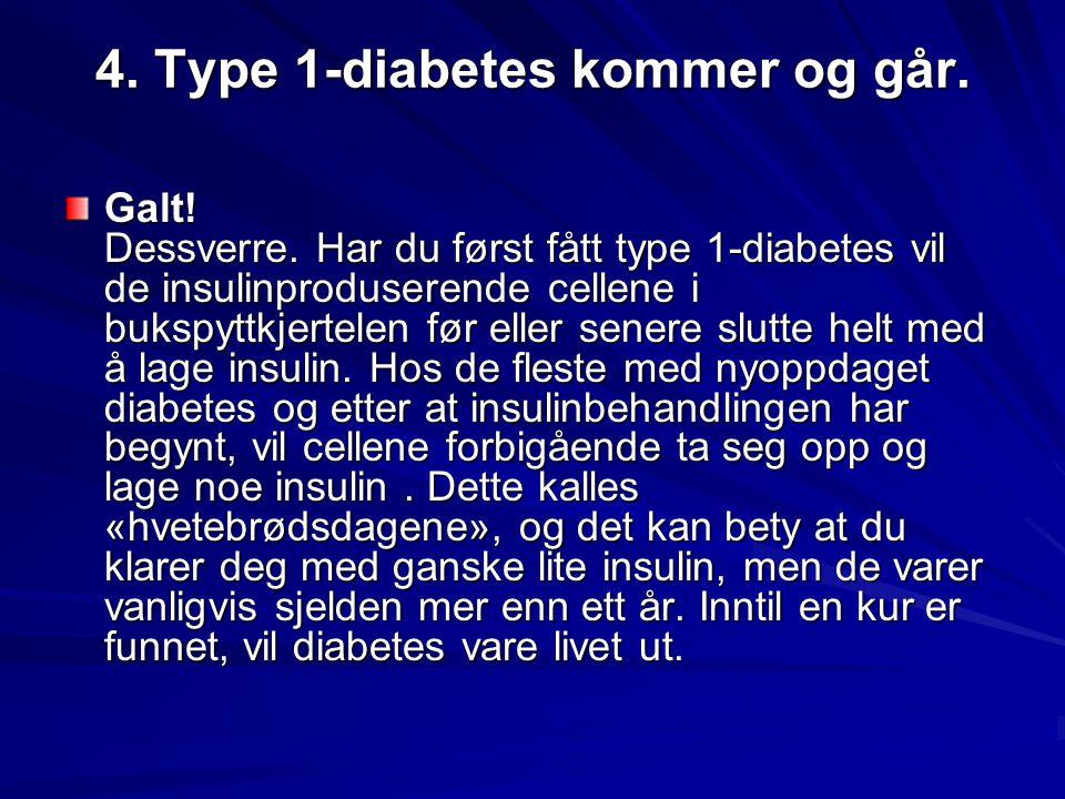 4. Type 1-diabetes kommer og går. Galt! Dessverre. Har du først fått type 1-diabetes vil de insulinproduserende cellene i bukspyttkjertelen før eller