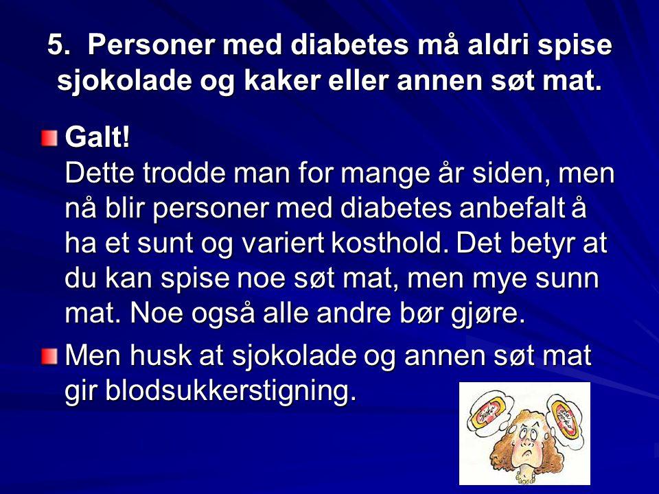 5. Personer med diabetes må aldri spise sjokolade og kaker eller annen søt mat. Galt! Dette trodde man for mange år siden, men nå blir personer med di