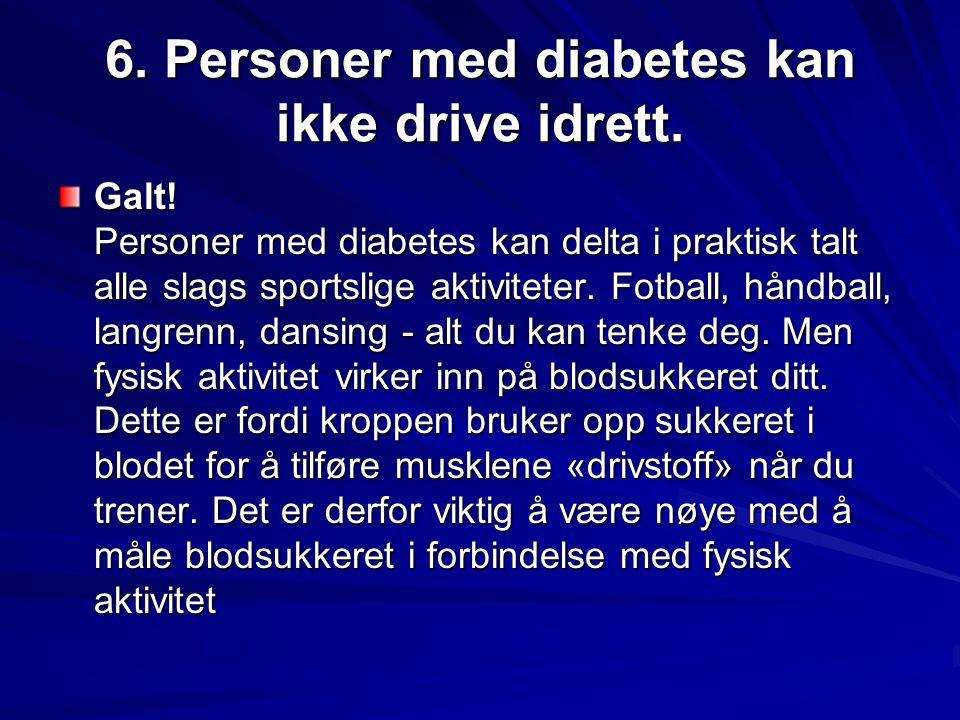 6. Personer med diabetes kan ikke drive idrett. Galt! Personer med diabetes kan delta i praktisk talt alle slags sportslige aktiviteter. Fotball, hånd
