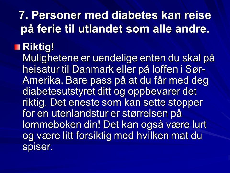 7. Personer med diabetes kan reise på ferie til utlandet som alle andre. Riktig! Mulighetene er uendelige enten du skal på heisatur til Danmark eller