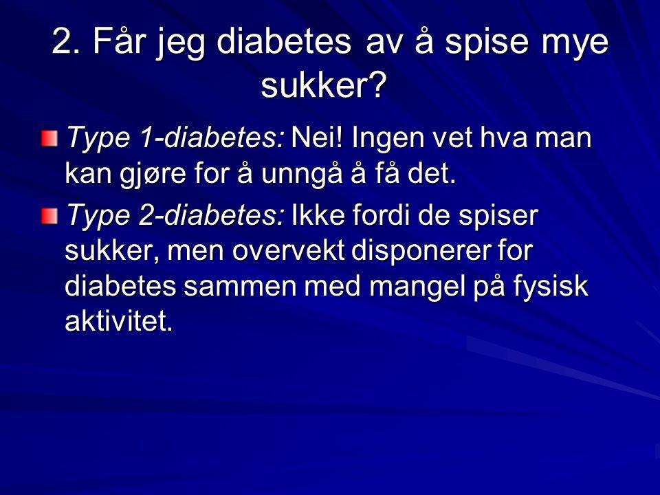 2. Får jeg diabetes av å spise mye sukker? 2. Får jeg diabetes av å spise mye sukker? Type 1-diabetes: Nei! Ingen vet hva man kan gjøre for å unngå å