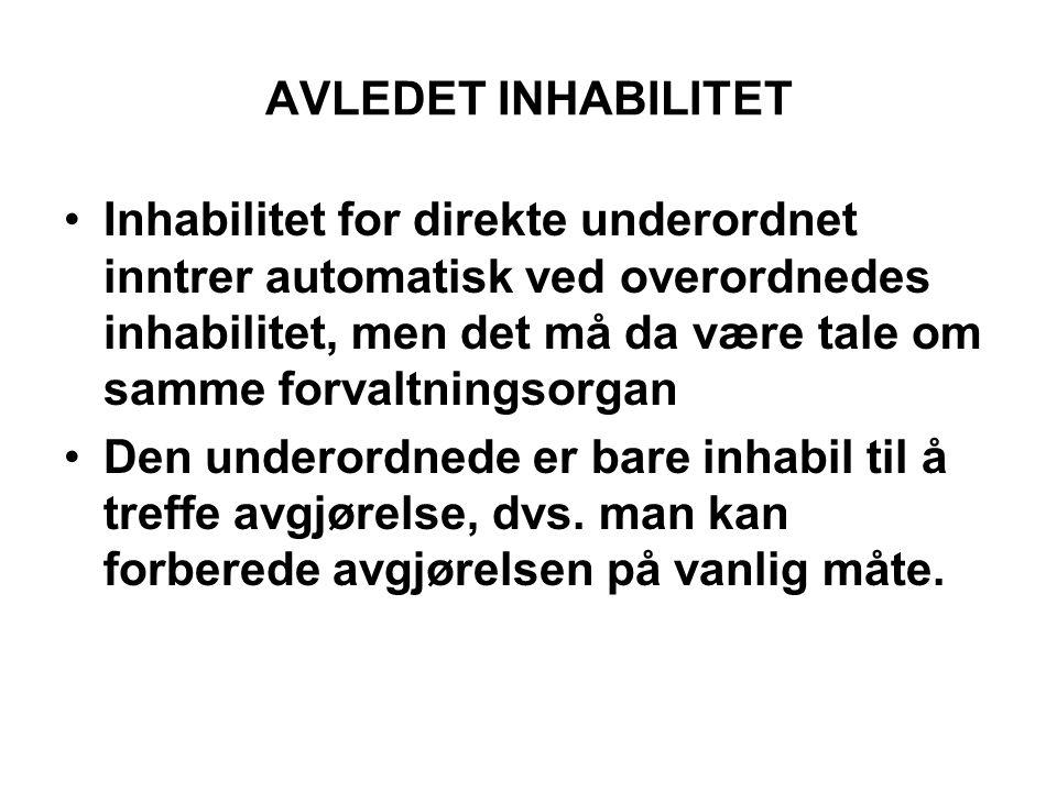 AVLEDET INHABILITET •Inhabilitet for direkte underordnet inntrer automatisk ved overordnedes inhabilitet, men det må da være tale om samme forvaltning