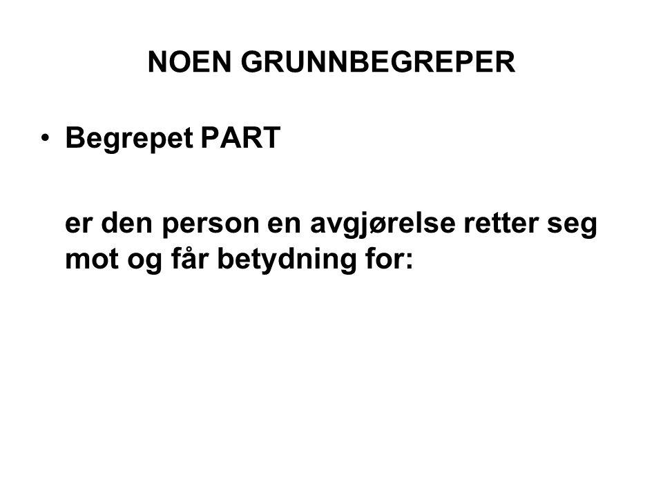 NOEN GRUNNBEGREPER •Begrepet PART er den person en avgjørelse retter seg mot og får betydning for: