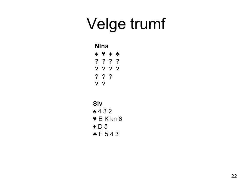 Velge trumf Nina ♠ ♥ ♦ ♣ ? ? ? ? ? ? Siv ♠ 4 3 2 ♥ E K kn 6 ♦ D 5 ♣ E 5 4 3 22