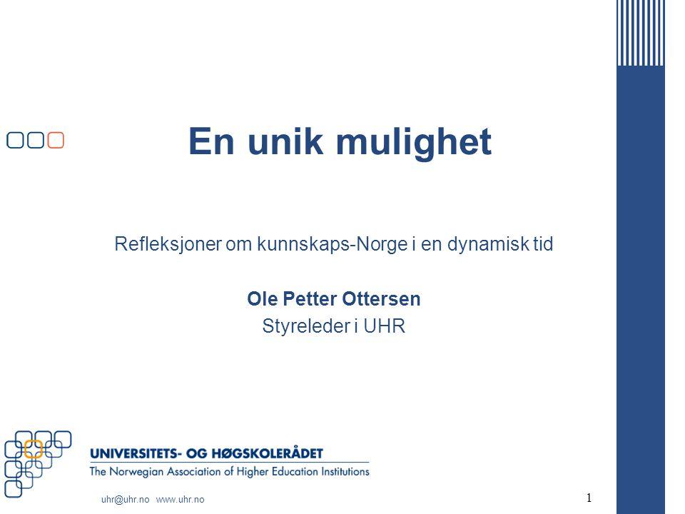 uhr@uhr.no www.uhr.no En unik mulighet Refleksjoner om kunnskaps-Norge i en dynamisk tid Ole Petter Ottersen Styreleder i UHR 1