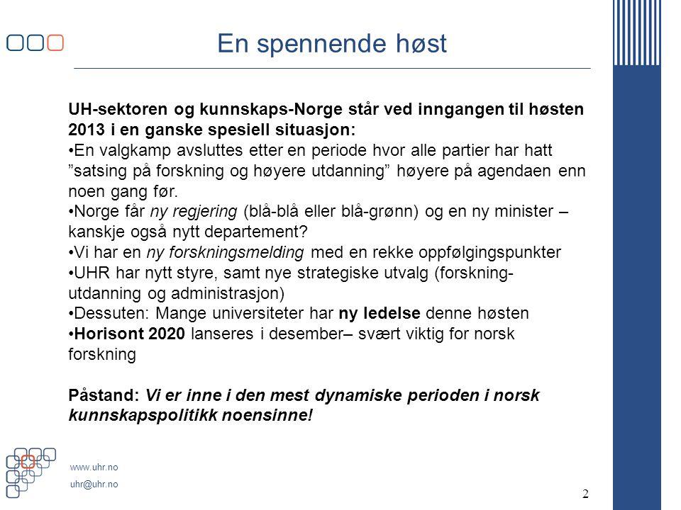 www.uhr.no uhr@uhr.no En spennende høst 2 UH-sektoren og kunnskaps-Norge står ved inngangen til høsten 2013 i en ganske spesiell situasjon: •En valgkamp avsluttes etter en periode hvor alle partier har hatt satsing på forskning og høyere utdanning høyere på agendaen enn noen gang før.